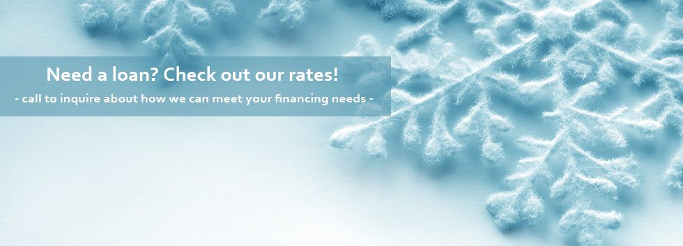 Need a loan? Check out our rates! Call to inquire about how we can meet your financing needs.